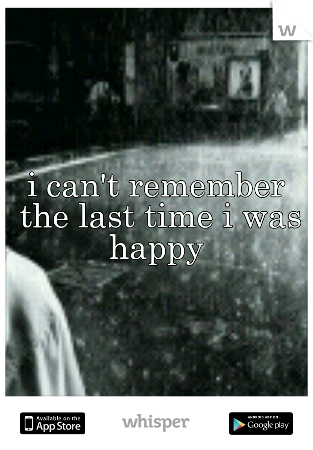 i can't remember the last time i was happy