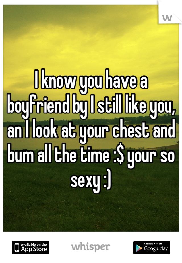 I know you have a boyfriend by I still like you, an I look at your chest and bum all the time :$ your so sexy :)