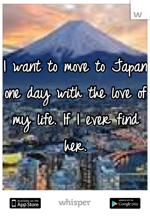 I want to move to Japan one day with the love of my life. If I ever find her.