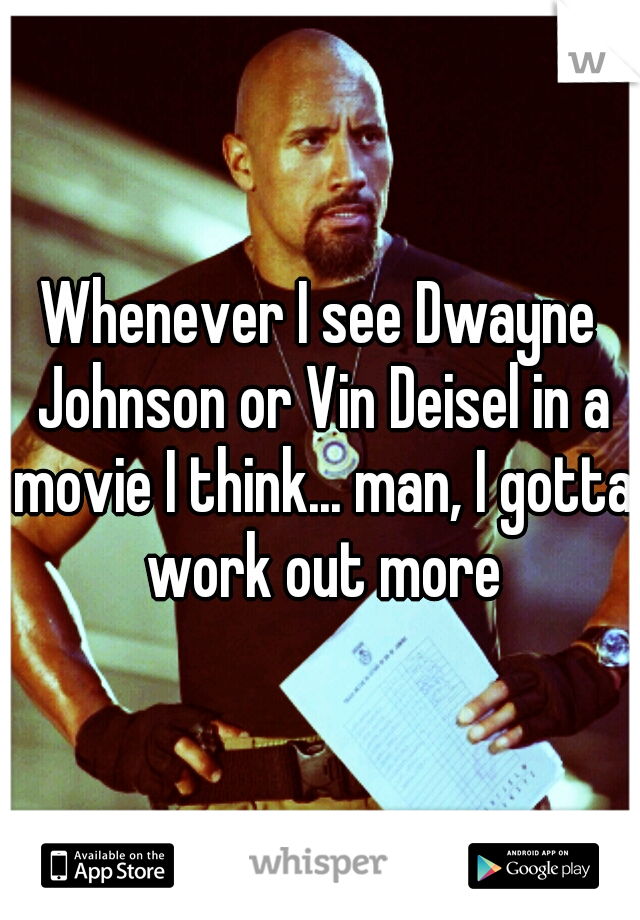 Whenever I see Dwayne Johnson or Vin Deisel in a movie I think... man, I gotta work out more