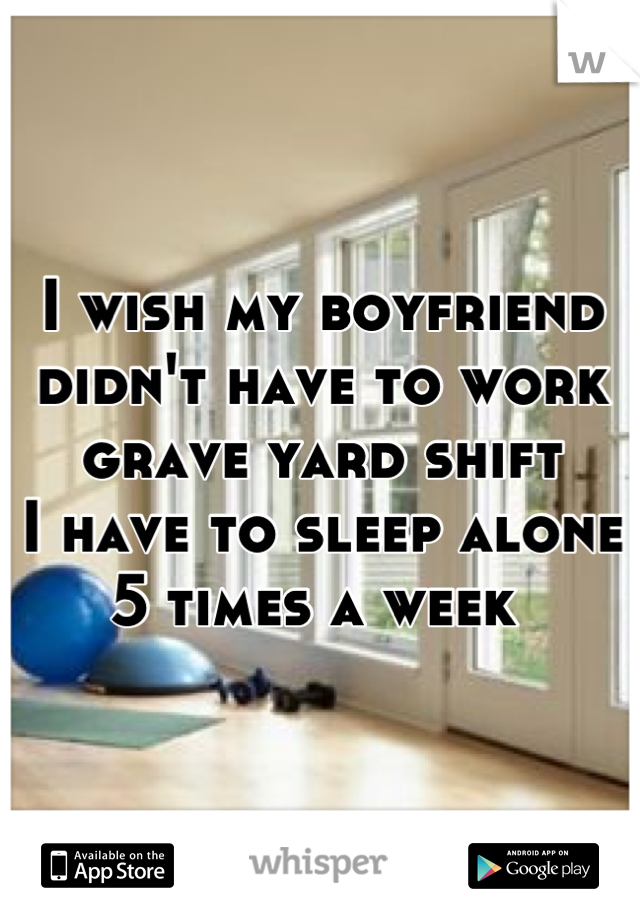 I wish my boyfriend didn't have to work grave yard shift  I have to sleep alone 5 times a week