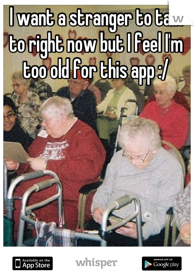 I want a stranger to talk to right now but I feel I'm too old for this app :/