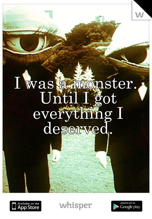 I was a monster. Until I got everything I deserved.