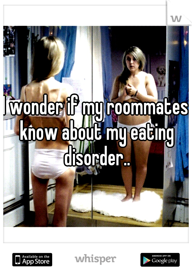 I wonder if my roommates know about my eating disorder..