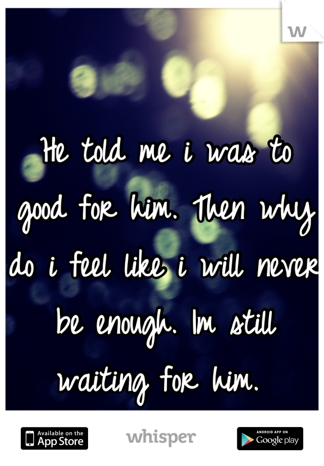 He told me i was to good for him. Then why do i feel like i will never be enough. Im still waiting for him.