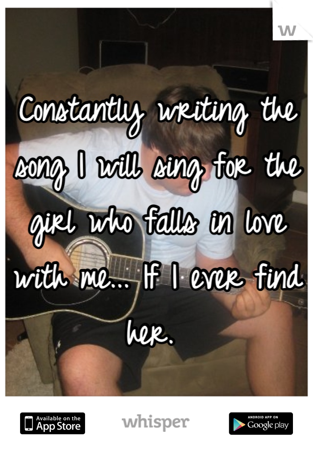 Constantly writing the song I will sing for the girl who falls in love with me... If I ever find her.