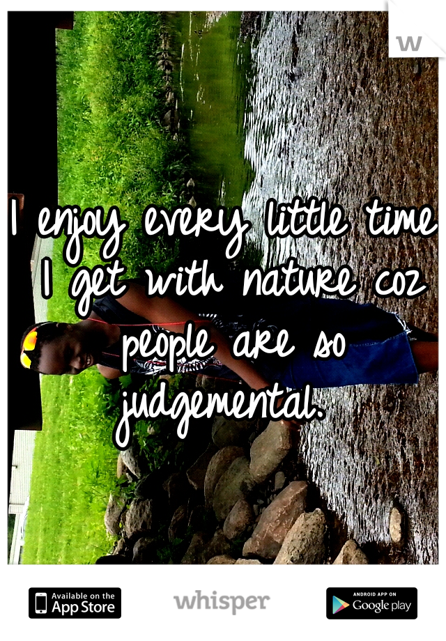 I enjoy every little time I get with nature coz people are so judgemental.