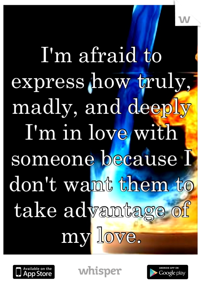 I'm afraid to express how truly, madly, and deeply I'm in love with someone because I don't want them to take advantage of my love.