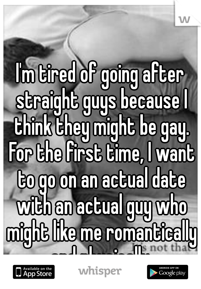 I'm tired of going after straight guys because I think they might be gay. For the first time, I want to go on an actual date with an actual guy who might like me romantically and physically.