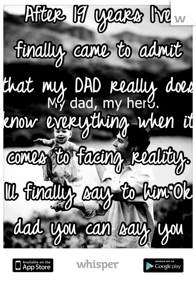 """After 19 years I've finally came to admit that my DAD really does know everything when it comes to facing reality. Ill finally say to him""""Ok dad you can say you told me so"""" I love my dad"""