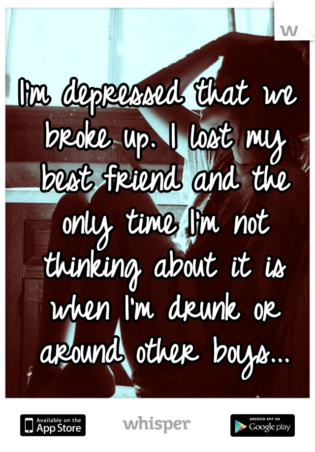 I'm depressed that we broke up. I lost my best friend and the only time I'm not thinking about it is when I'm drunk or around other boys...