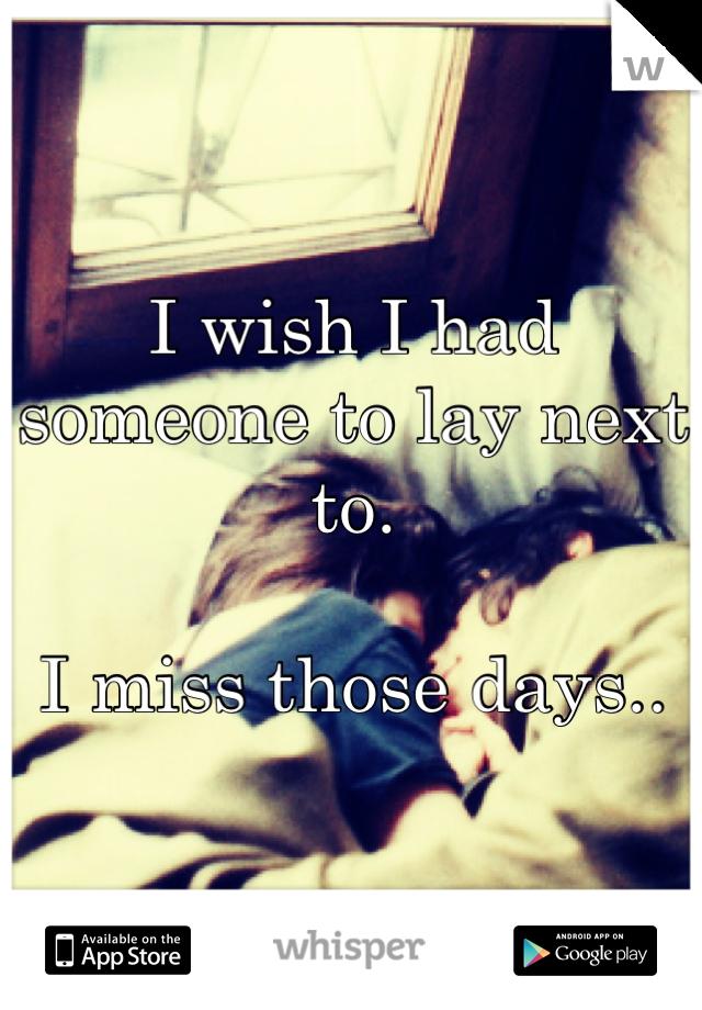 I wish I had someone to lay next to.  I miss those days..
