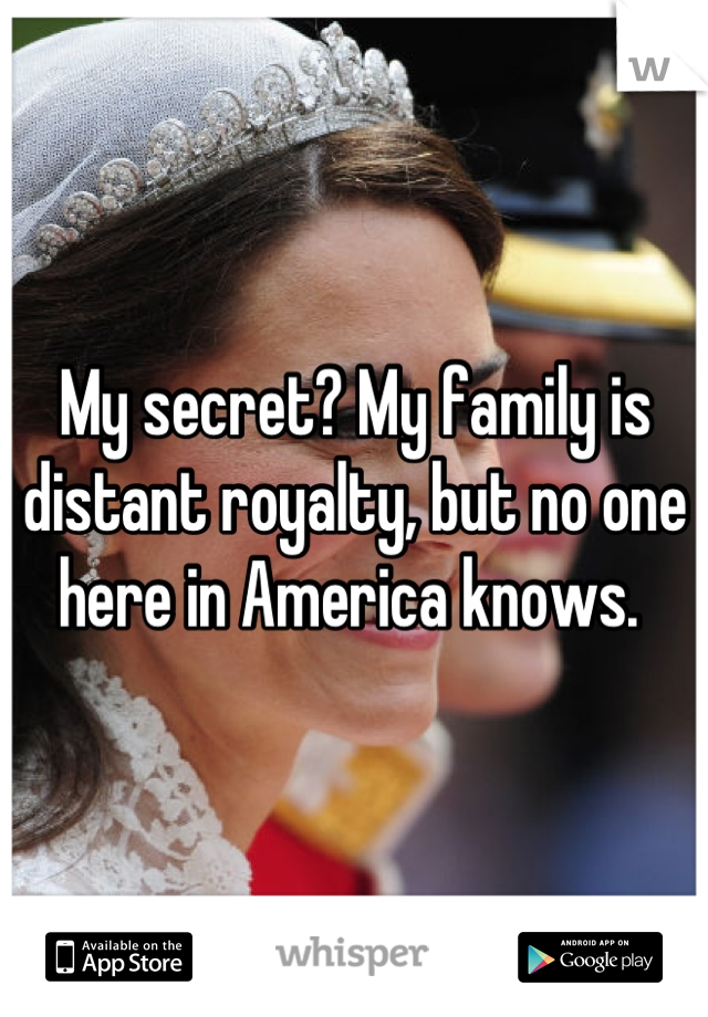 My secret? My family is distant royalty, but no one here in America knows.