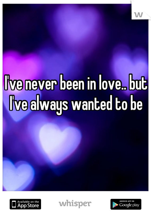 I've never been in love.. but I've always wanted to be