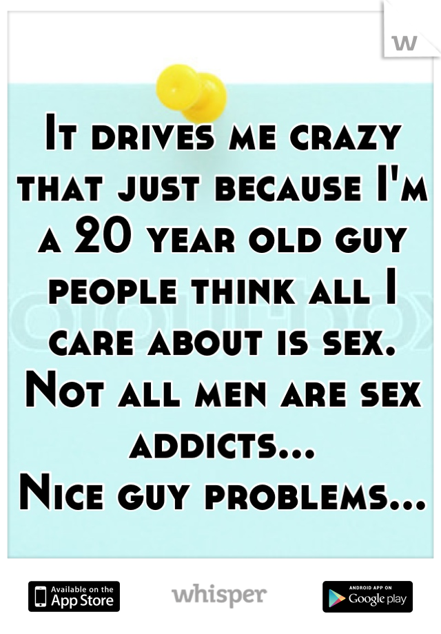 It drives me crazy that just because I'm a 20 year old guy people think all I care about is sex. Not all men are sex addicts... Nice guy problems...