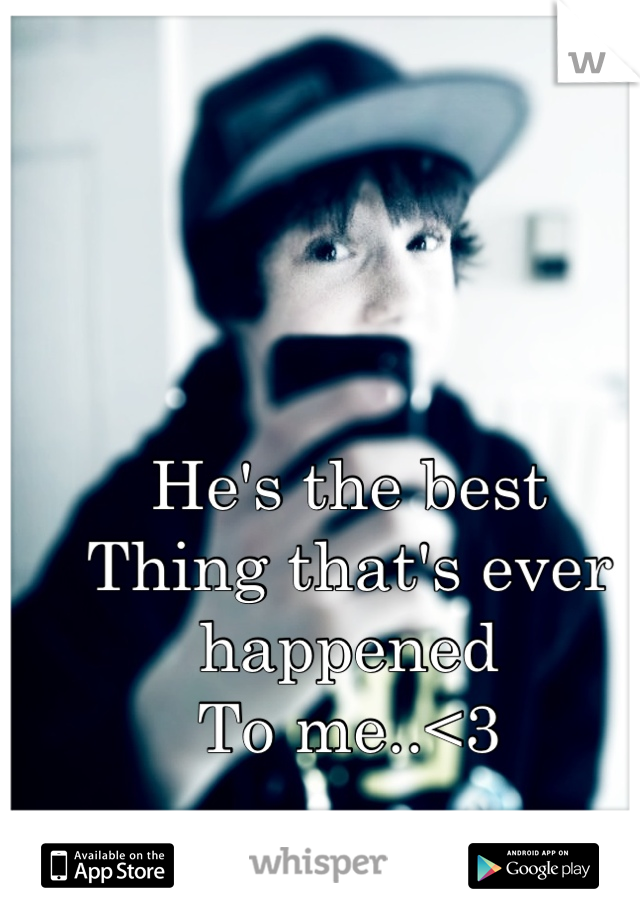 He's the best Thing that's ever happened  To me..<3