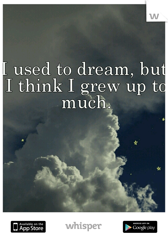 I used to dream, but I think I grew up to much.