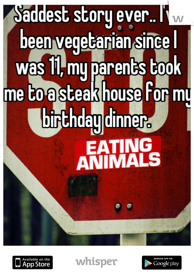 Saddest story ever.. I've been vegetarian since I was 11, my parents took me to a steak house for my birthday dinner.