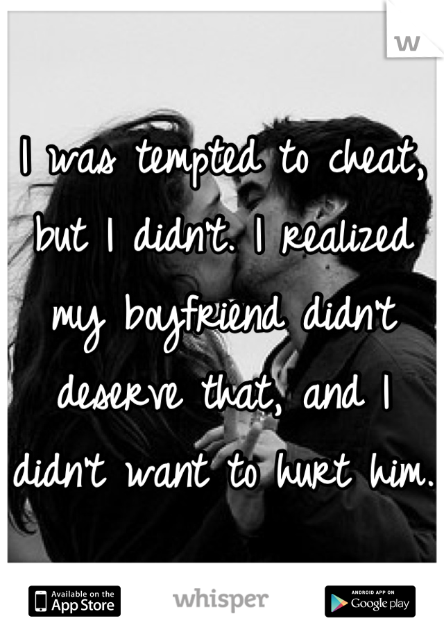 I was tempted to cheat, but I didn't. I realized my boyfriend didn't deserve that, and I didn't want to hurt him.