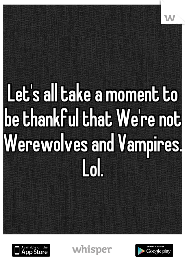 Let's all take a moment to be thankful that We're not Werewolves and Vampires. Lol.