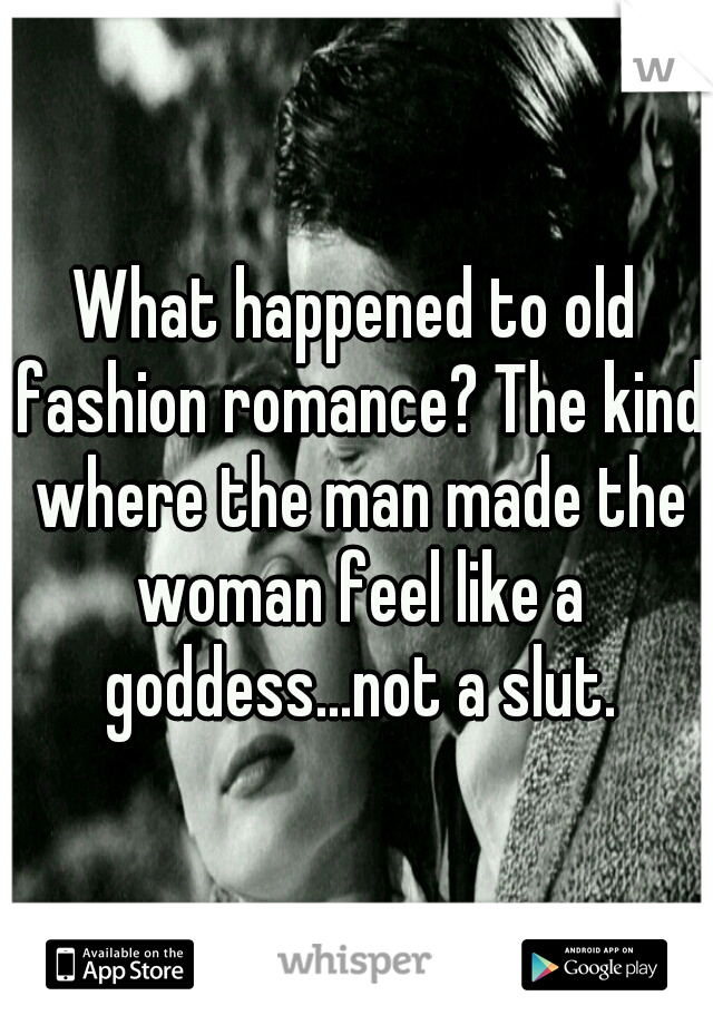 What happened to old fashion romance? The kind where the man made the woman feel like a goddess...not a slut.