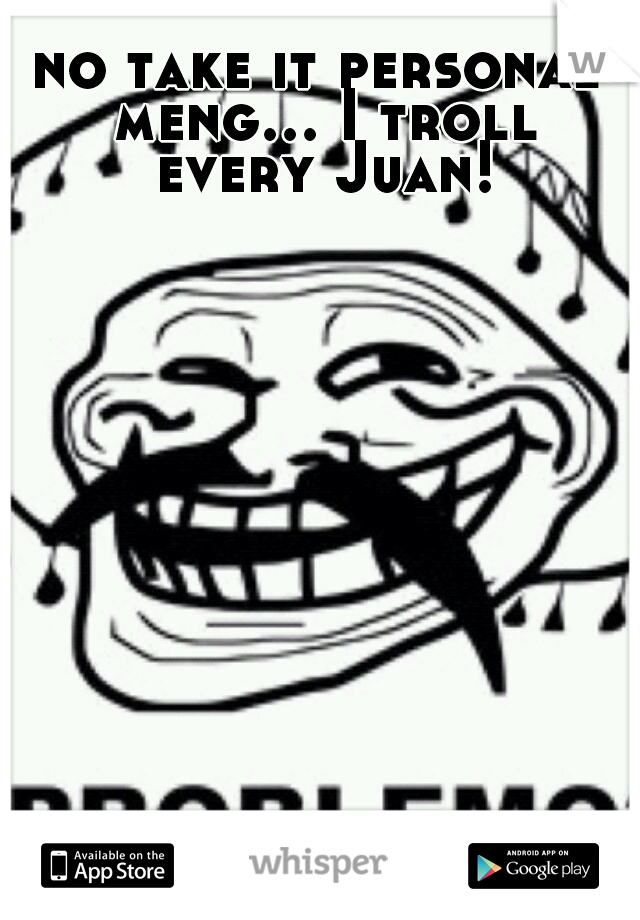 no take it personal meng... I troll every Juan!