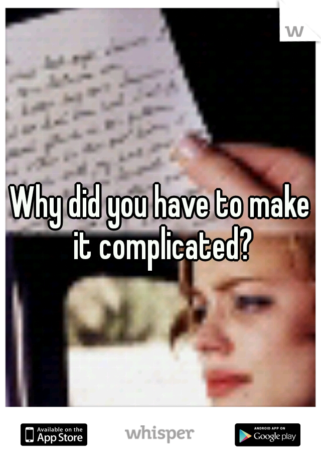 Why did you have to make it complicated?