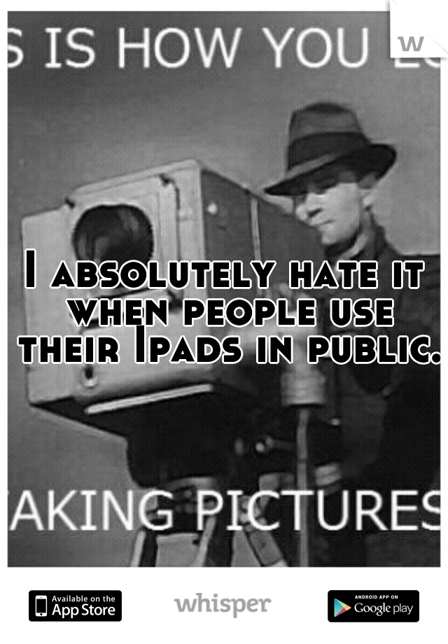 I absolutely hate it when people use their Ipads in public.