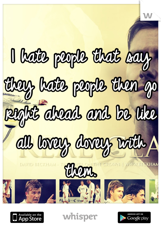 I hate people that say they hate people then go right ahead and be like all lovey dovey with them.