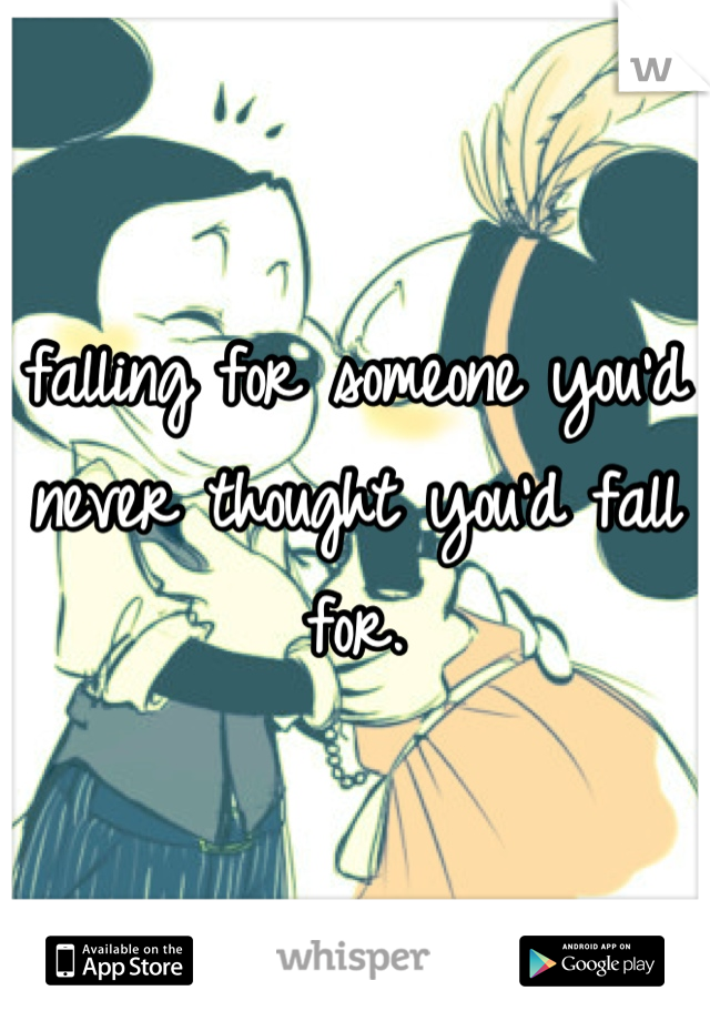 falling for someone you'd never thought you'd fall for.