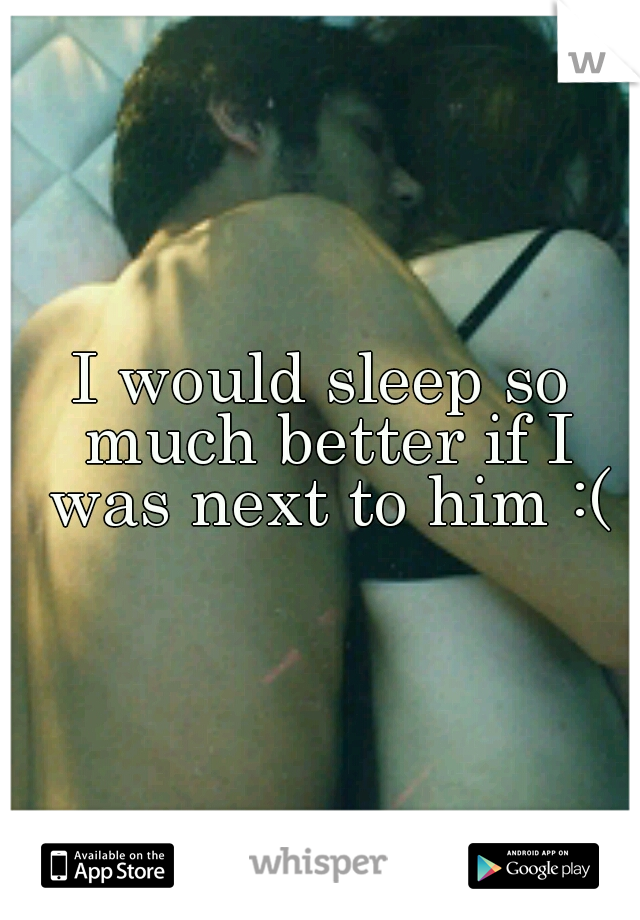 I would sleep so much better if I was next to him :(
