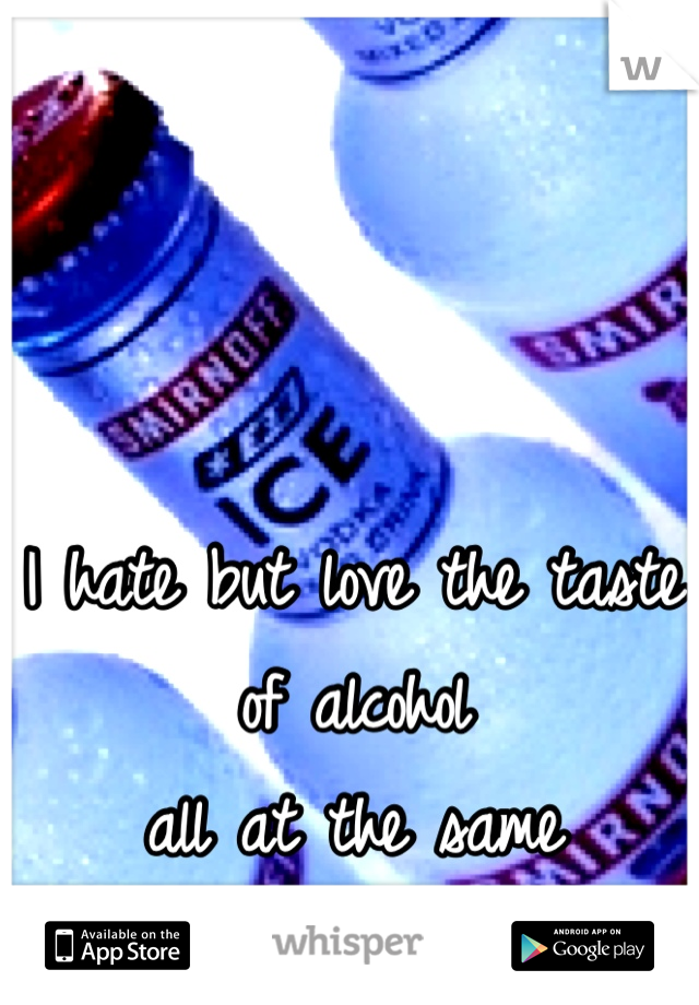 I hate but love the taste of alcohol  all at the same