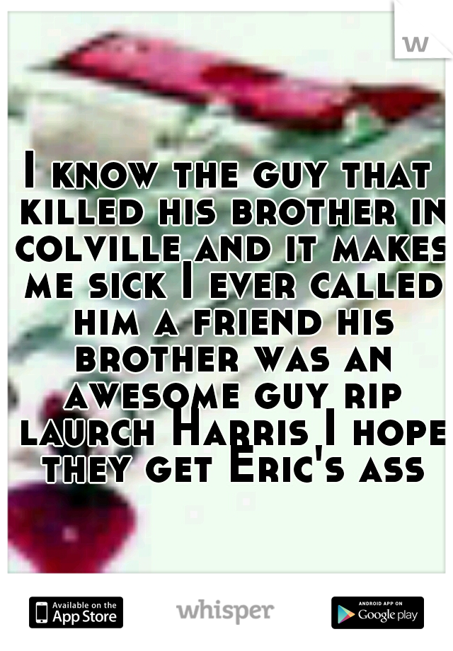 I know the guy that killed his brother in colville and it makes me sick I ever called him a friend his brother was an awesome guy rip laurch Harris I hope they get Eric's ass