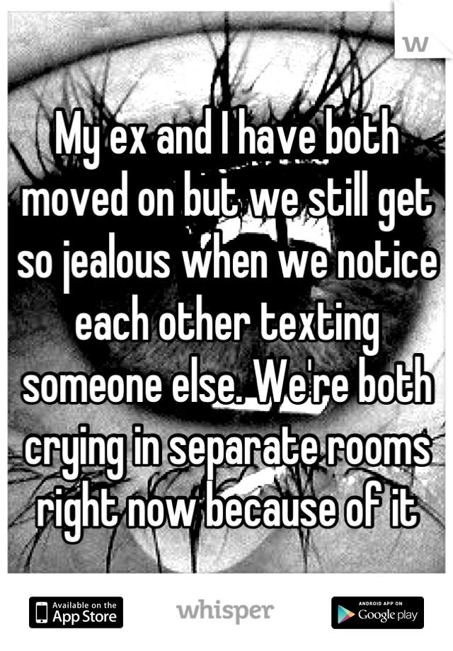 My ex and I have both moved on but we still get so jealous when we notice each other texting someone else. We're both crying in separate rooms right now because of it