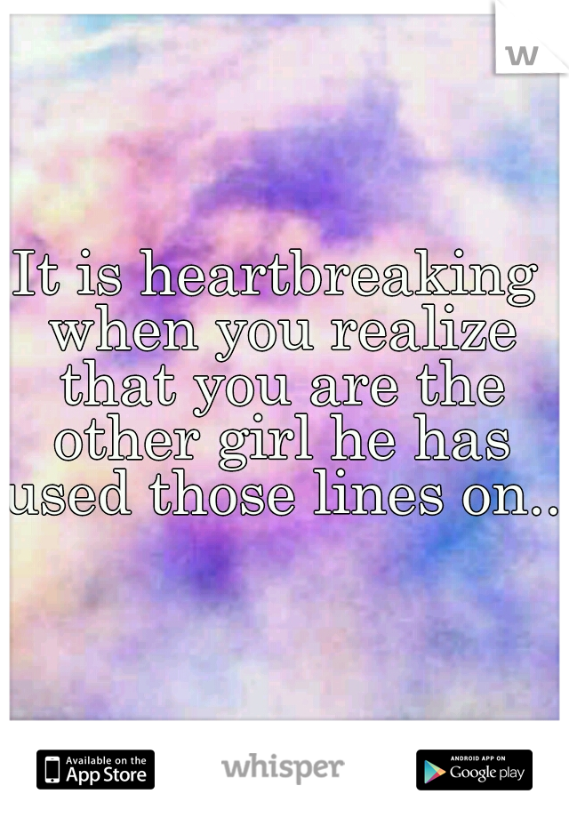 It is heartbreaking when you realize that you are the other girl he has used those lines on...