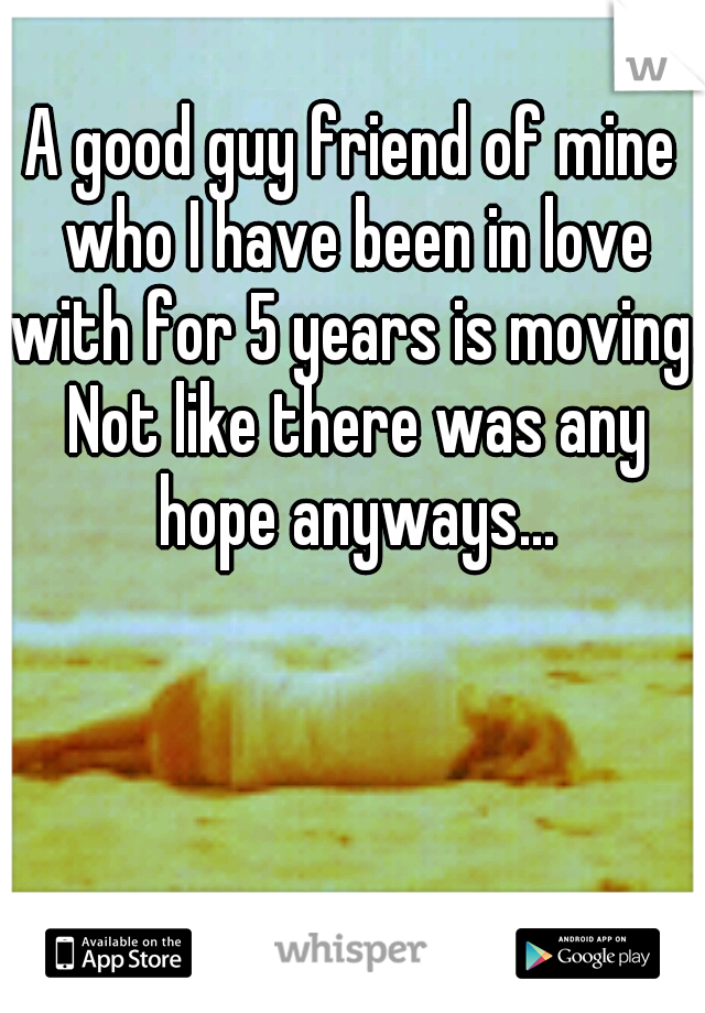 A good guy friend of mine who I have been in love with for 5 years is moving. Not like there was any hope anyways...