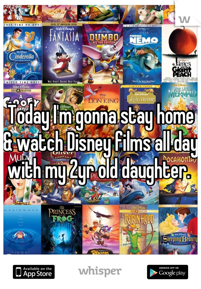 Today I'm gonna stay home & watch Disney films all day with my 2yr old daughter.