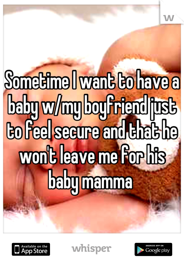 Sometime I want to have a baby w/my boyfriend just to feel secure and that he won't leave me for his baby mamma