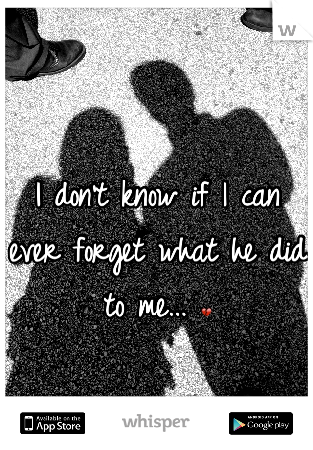 I don't know if I can ever forget what he did to me... 💔