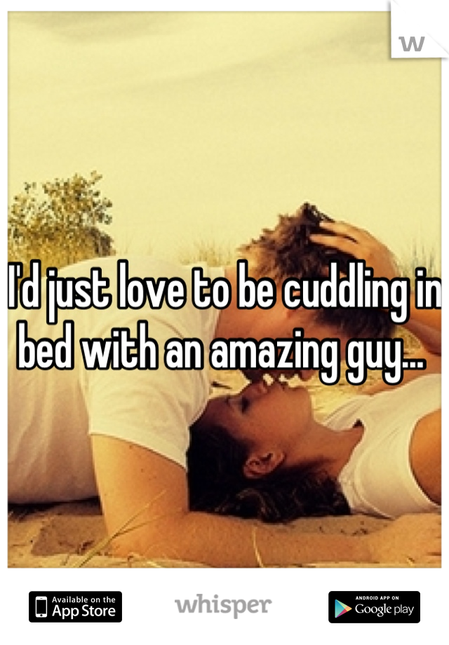 I'd just love to be cuddling in bed with an amazing guy...