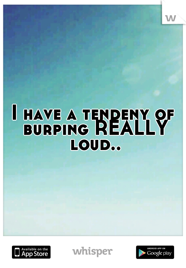 I have a tendeny of burping REALLY loud..