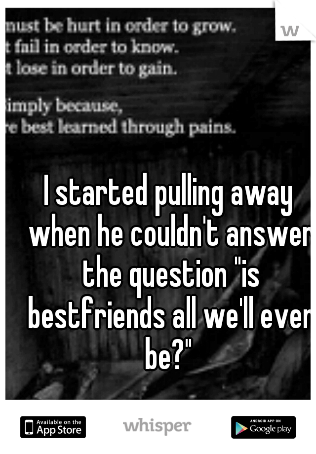 """I started pulling away when he couldn't answer the question """"is bestfriends all we'll ever be?"""""""