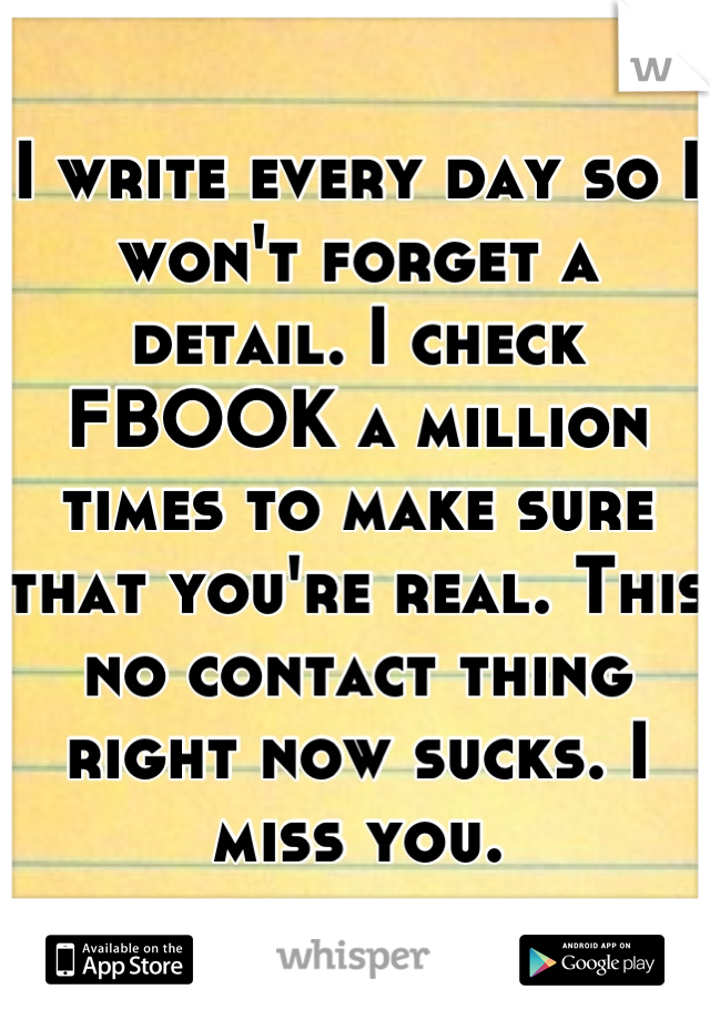 I write every day so I won't forget a detail. I check FBOOK a million times to make sure that you're real. This no contact thing right now sucks. I miss you.