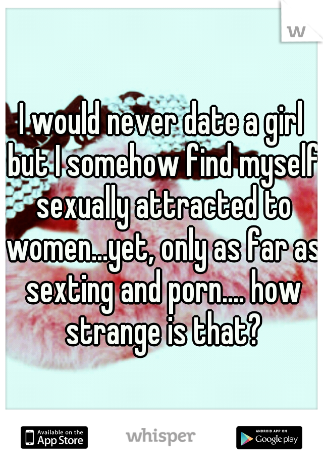 I would never date a girl but I somehow find myself sexually attracted to women...yet, only as far as sexting and porn.... how strange is that?