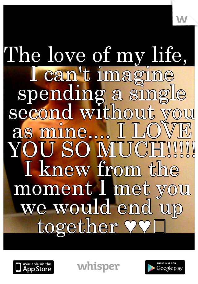 The love of my life,  I can't imagine spending a single second without you as mine.... I LOVE YOU SO MUCH!!!!! I knew from the moment I met you we would end up together ♥♥