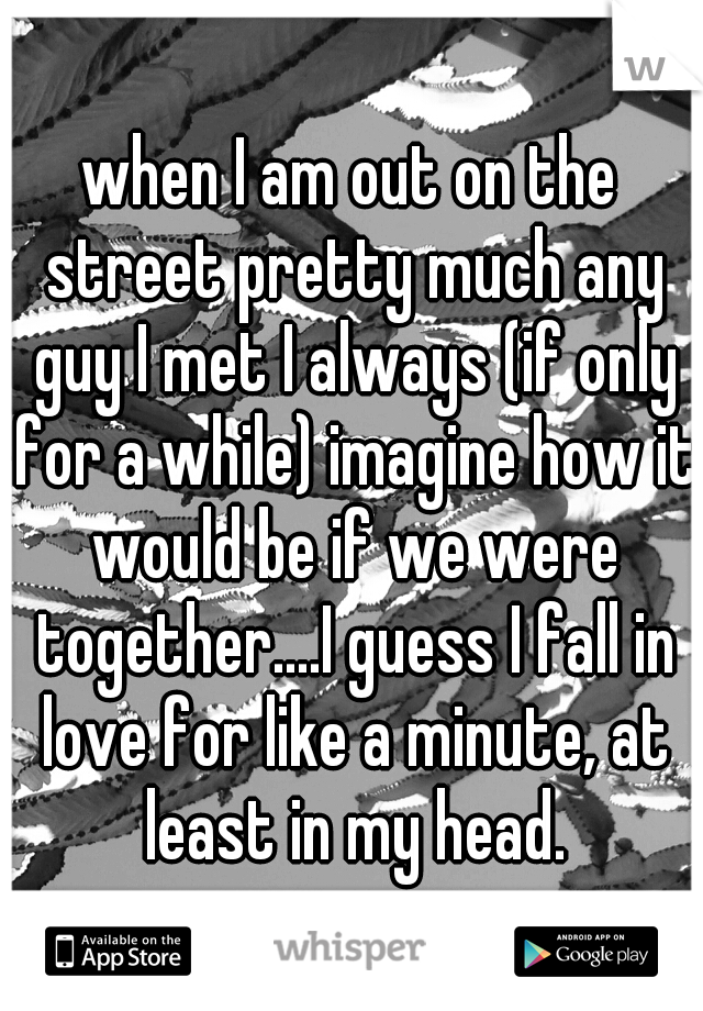 when I am out on the street pretty much any guy I met I always (if only for a while) imagine how it would be if we were together....I guess I fall in love for like a minute, at least in my head.
