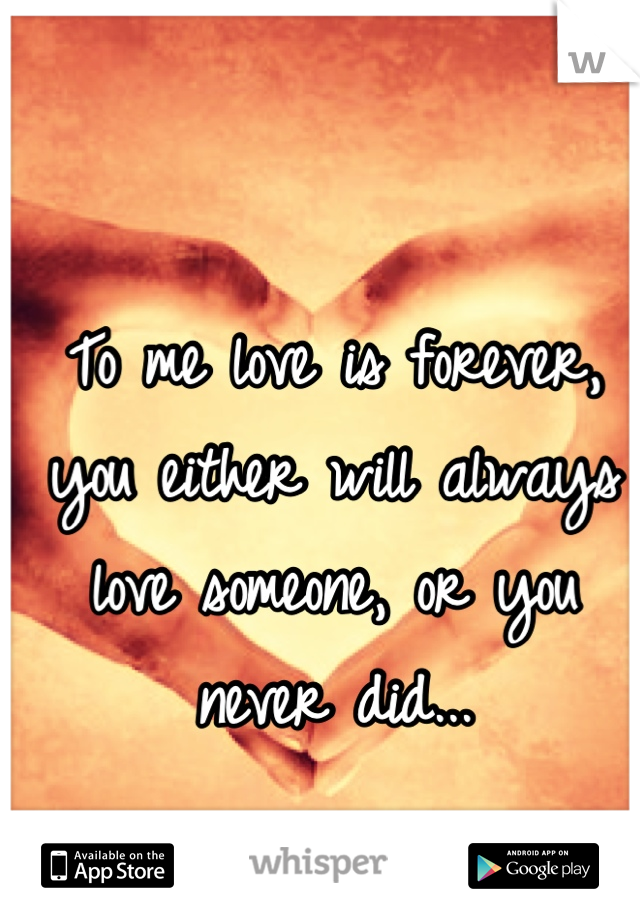 To me love is forever, you either will always love someone, or you never did...