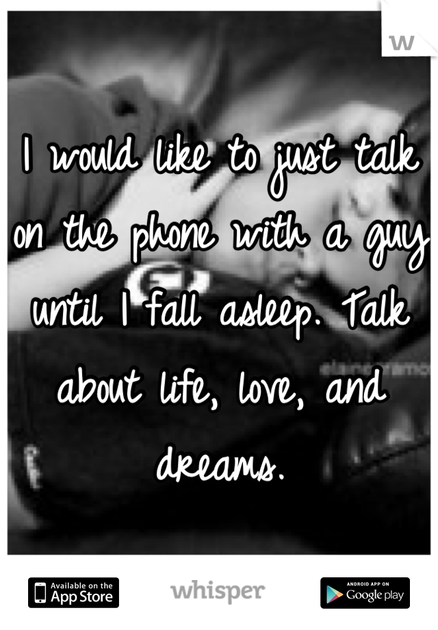 I would like to just talk on the phone with a guy until I fall asleep. Talk about life, love, and dreams.