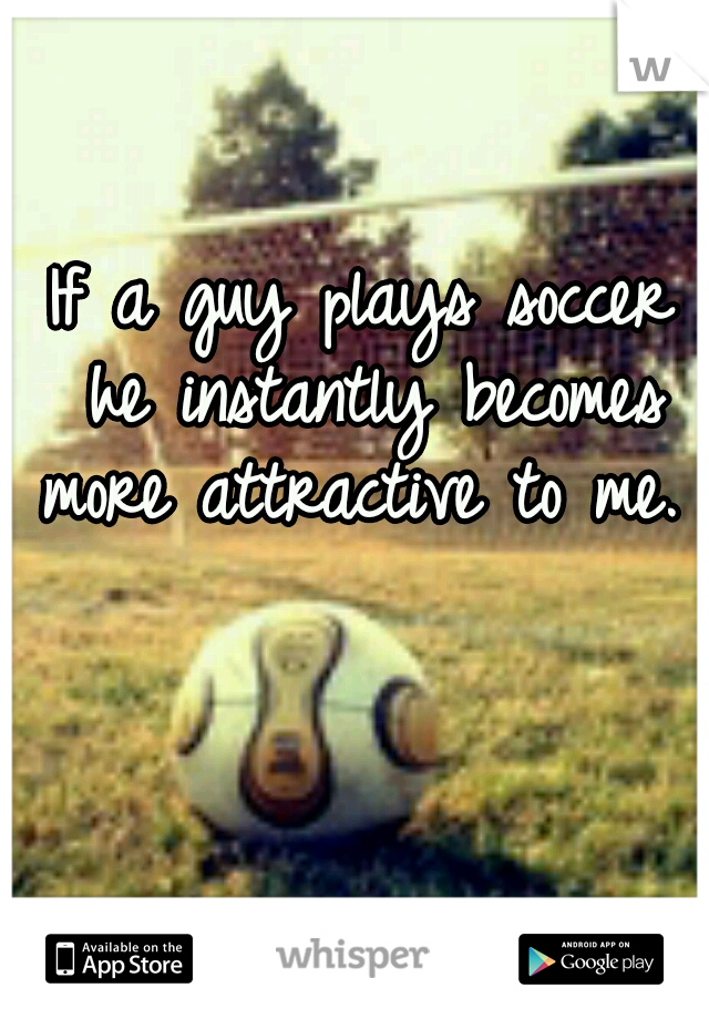 If a guy plays soccer he instantly becomes more attractive to me.