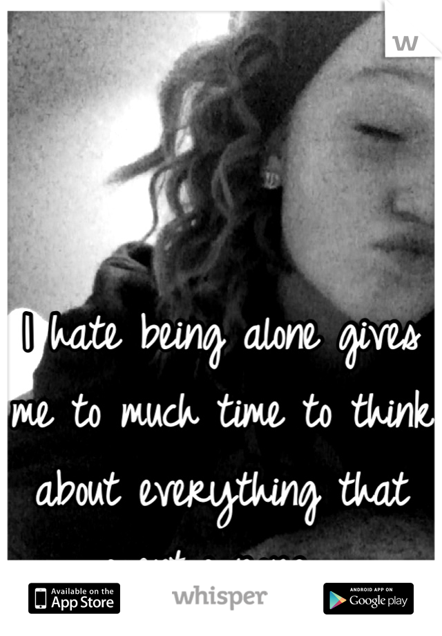 I hate being alone gives me to much time to think about everything that went wrong...